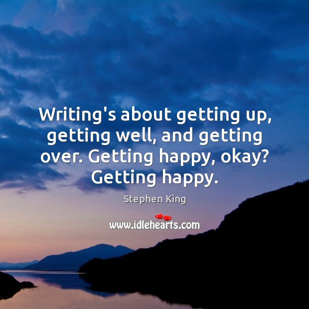 Image, Writing's about getting up, getting well, and getting over. Getting happy, okay?