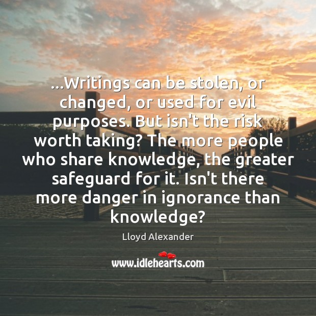 …Writings can be stolen, or changed, or used for evil purposes. But Lloyd Alexander Picture Quote