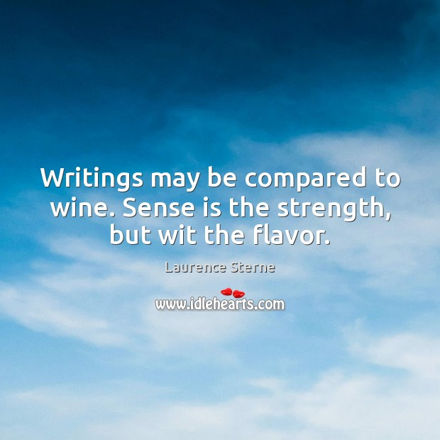 Writings may be compared to wine. Sense is the strength, but wit the flavor. Laurence Sterne Picture Quote