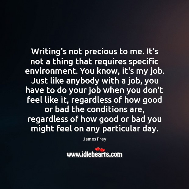 Writing's not precious to me. It's not a thing that requires specific James Frey Picture Quote
