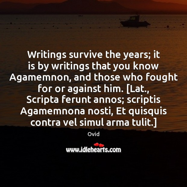 Writings survive the years; it is by writings that you know Agamemnon, Ovid Picture Quote