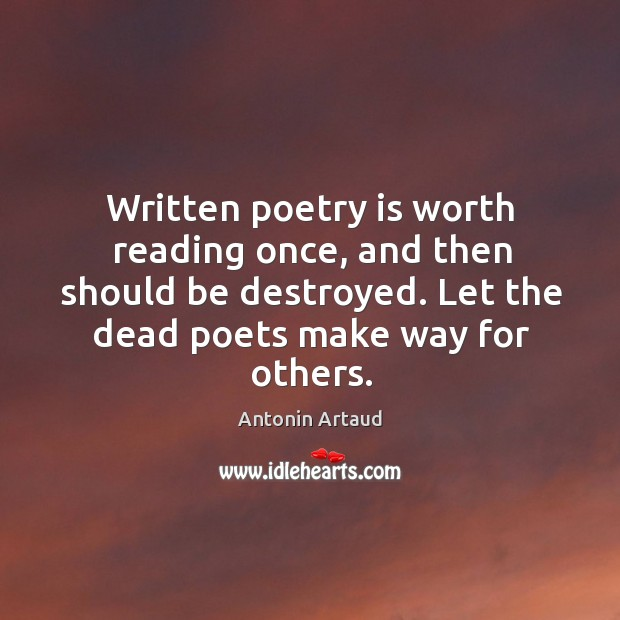 Image, Written poetry is worth reading once, and then should be destroyed. Let the dead poets make way for others.