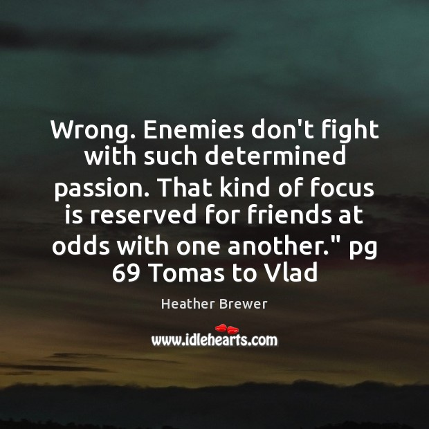 Wrong. Enemies don't fight with such determined passion. That kind of focus Image