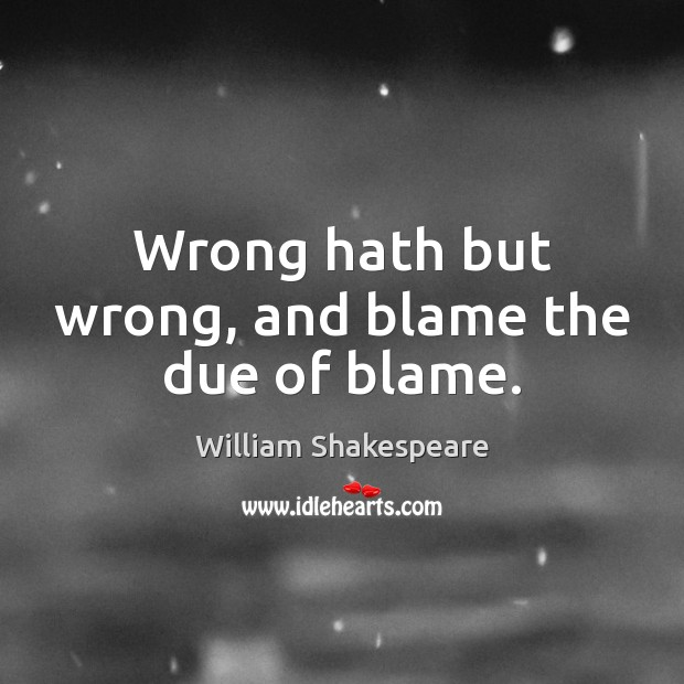 Wrong hath but wrong, and blame the due of blame. Image