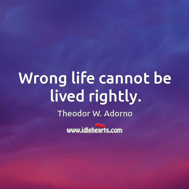 Wrong life cannot be lived rightly. Theodor W. Adorno Picture Quote