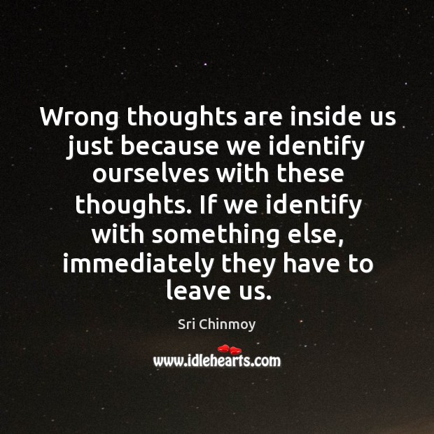 Wrong thoughts are inside us just because we identify ourselves with these Image