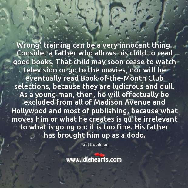 Wrong' training can be a very innocent thing. Consider a father who Paul Goodman Picture Quote