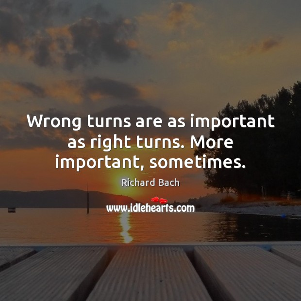 Wrong turns are as important as right turns. More important, sometimes. Richard Bach Picture Quote