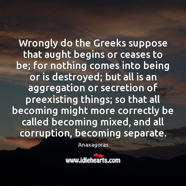 Image, Wrongly do the Greeks suppose that aught begins or ceases to be;