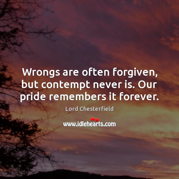 Wrongs are often forgiven, but contempt never is. Our pride remembers it forever. Lord Chesterfield Picture Quote