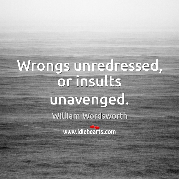 Wrongs unredressed, or insults unavenged. William Wordsworth Picture Quote