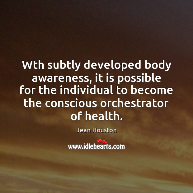 Wth subtly developed body awareness, it is possible for the individual to Image