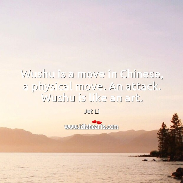 Wushu is a move in chinese, a physical move. An attack. Wushu is like an art. Jet Li Picture Quote