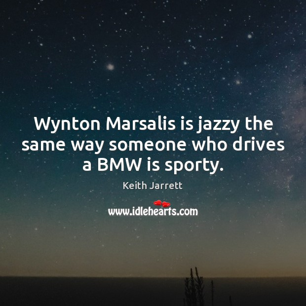 Wynton Marsalis is jazzy the same way someone who drives a BMW is sporty. Keith Jarrett Picture Quote
