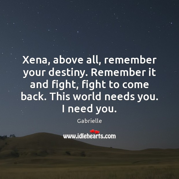 Image, Xena, above all, remember your destiny. Remember it and fight, fight to