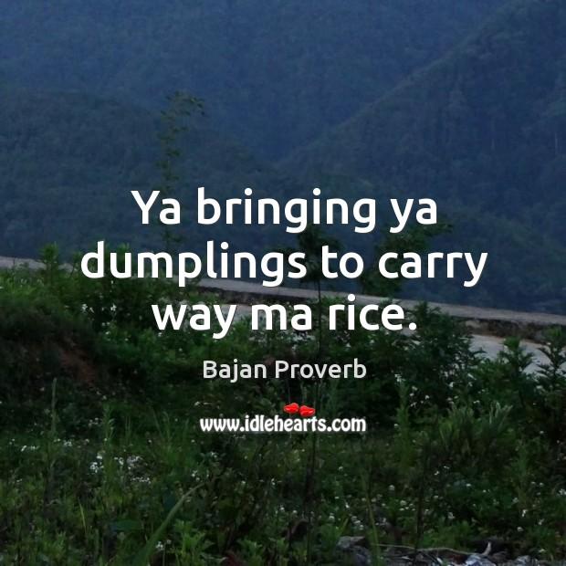 Ya bringing ya dumplings to carry way ma rice. Bajan Proverbs Image