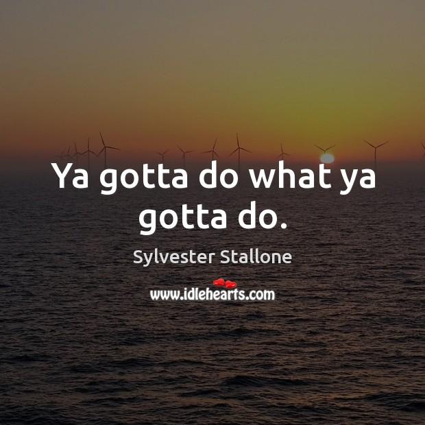 Ya gotta do what ya gotta do. Sylvester Stallone Picture Quote