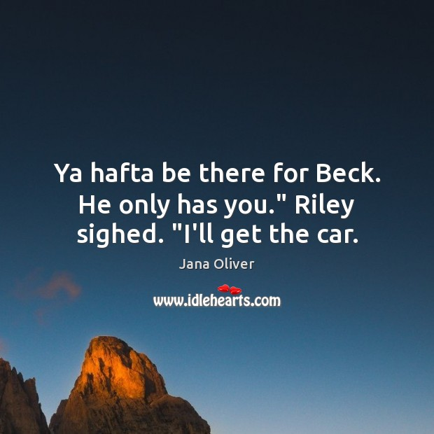 "Ya hafta be there for Beck. He only has you."" Riley sighed. ""I'll get the car. Image"