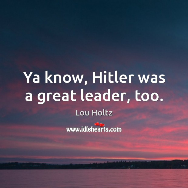 Ya know, Hitler was a great leader, too. Lou Holtz Picture Quote