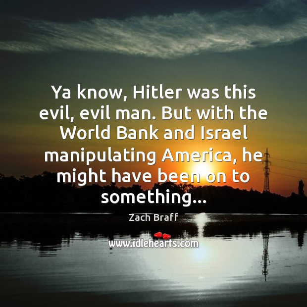 Ya know, Hitler was this evil, evil man. But with the World Zach Braff Picture Quote