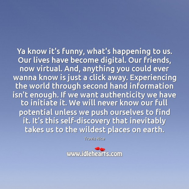 Ya know it's funny, what's happening to us. Our lives have become Travis Rice Picture Quote