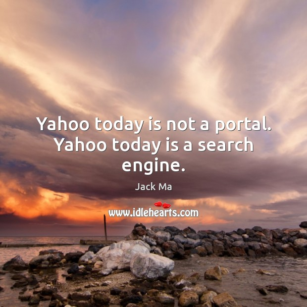 Yahoo today is not a portal. Yahoo today is a search engine. Jack Ma Picture Quote
