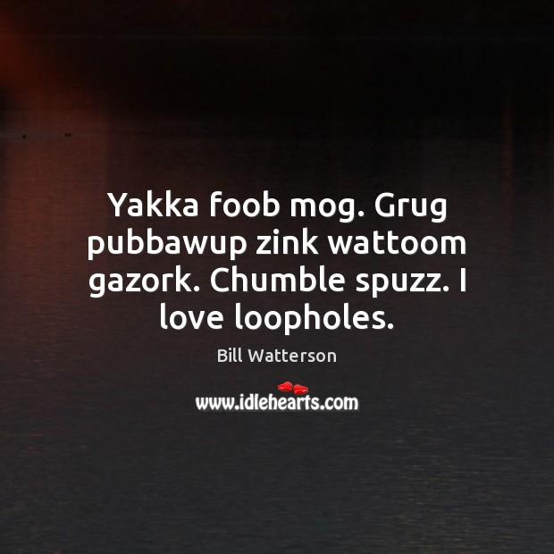 Image, Yakka foob mog. Grug pubbawup zink wattoom gazork. Chumble spuzz. I love loopholes.