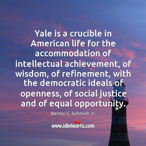 Image, Yale is a crucible in american life for the accommodation of intellectual achievement, of wisdom