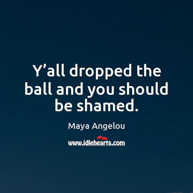 Y'all dropped the ball and you should be shamed. Maya Angelou Picture Quote