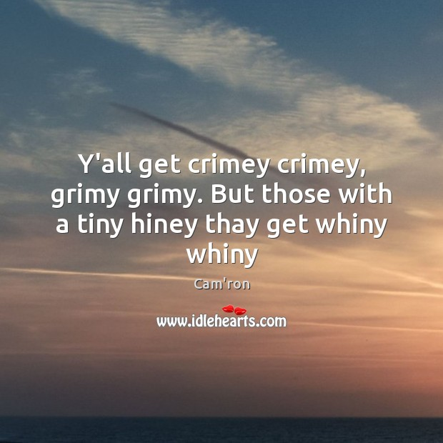 Image, Y'all get crimey crimey, grimy grimy. But those with a tiny hiney thay get whiny whiny