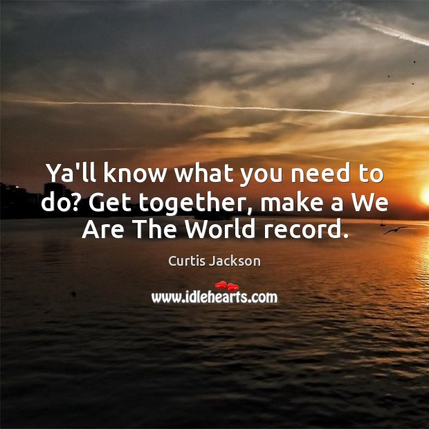 Ya'll know what you need to do? Get together, make a We Are The World record. Curtis Jackson Picture Quote