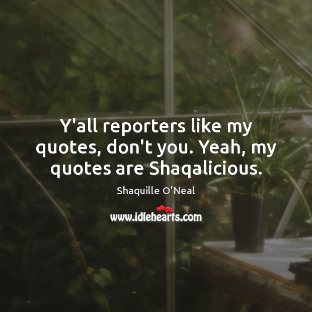Image, Y'all reporters like my quotes, don't you. Yeah, my quotes are Shaqalicious.