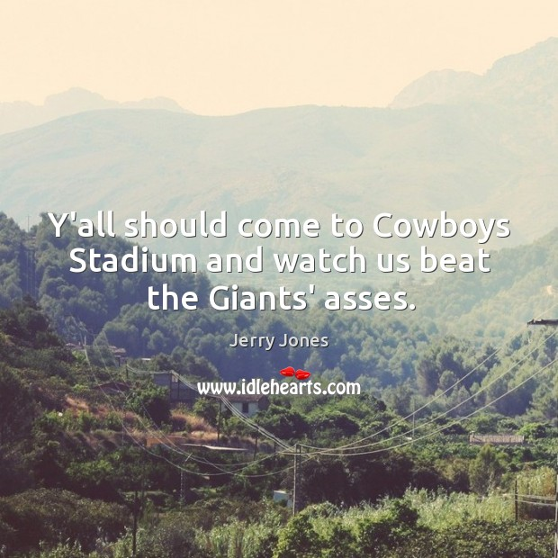 Image, Y'all should come to Cowboys Stadium and watch us beat the Giants' asses.