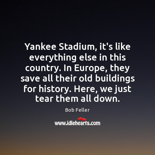 Image, Yankee Stadium, it's like everything else in this country. In Europe, they