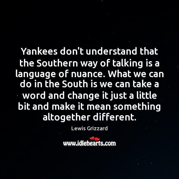Yankees don't understand that the Southern way of talking is a language Lewis Grizzard Picture Quote