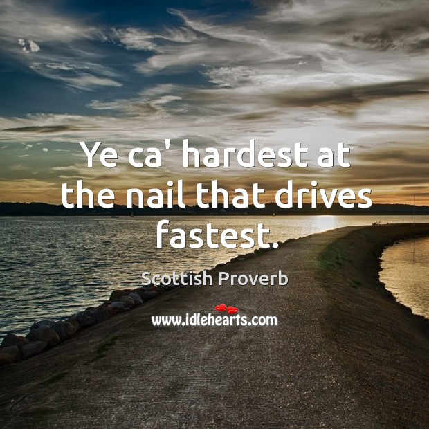 Ye ca' hardest at the nail that drives fastest. Image