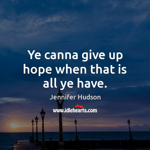 Ye canna give up hope when that is all ye have. Jennifer Hudson Picture Quote