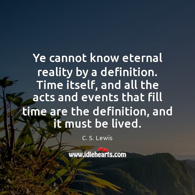Ye cannot know eternal reality by a definition. Time itself, and all Image