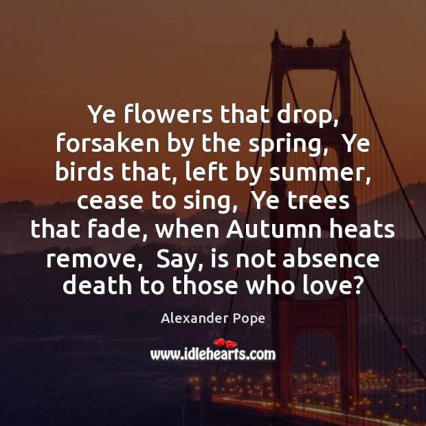 Ye flowers that drop, forsaken by the spring,  Ye birds that, left Image