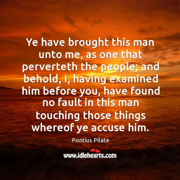 Ye have brought this man unto me, as one that perverteth the people; and behold Image