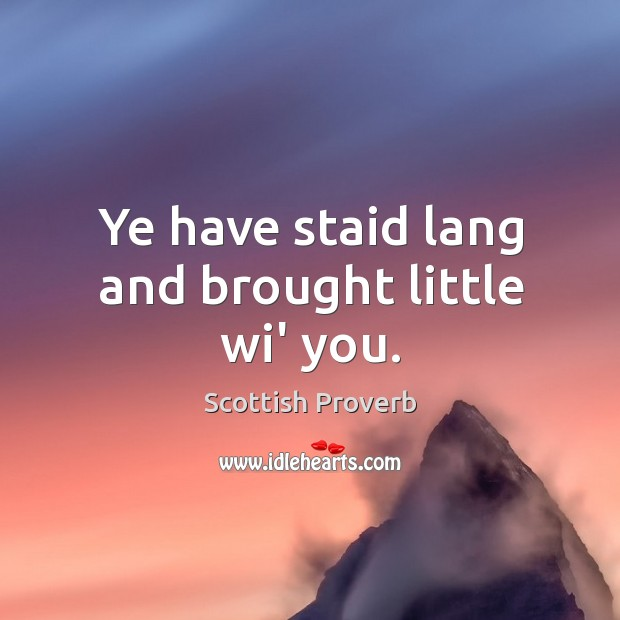 Image, Ye have staid lang and brought little wi' you.