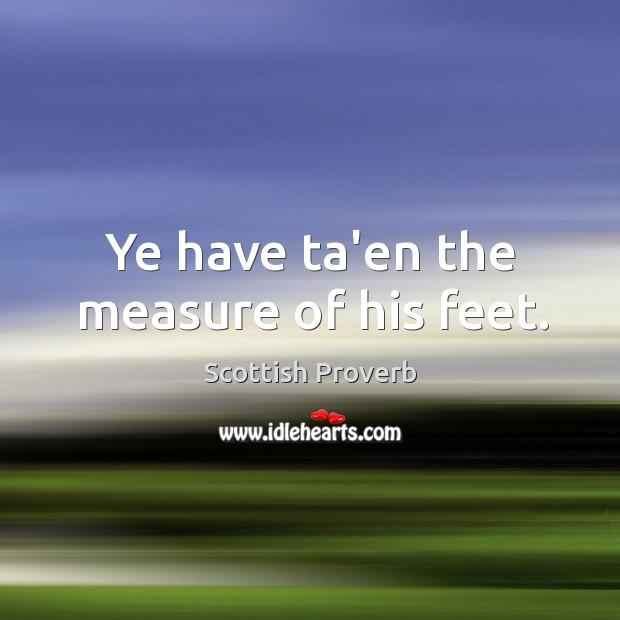 Image, Ye have ta'en the measure of his feet.