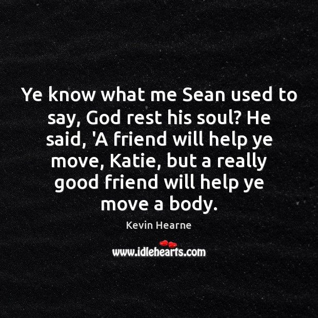 Ye know what me Sean used to say, God rest his soul? Image