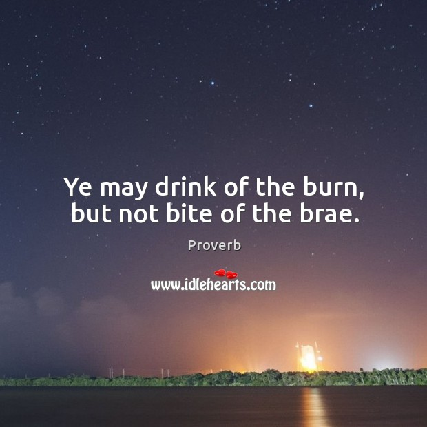 Ye may drink of the burn, but not bite of the brae. Image