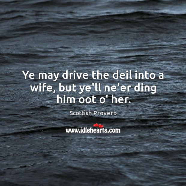Ye may drive the deil into a wife, but ye'll ne'er ding him oot o' her. Image