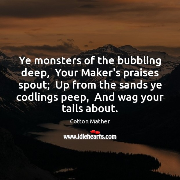 Ye monsters of the bubbling deep,  Your Maker's praises spout;  Up from Image