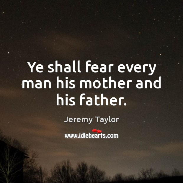Ye shall fear every man his mother and his father. Jeremy Taylor Picture Quote