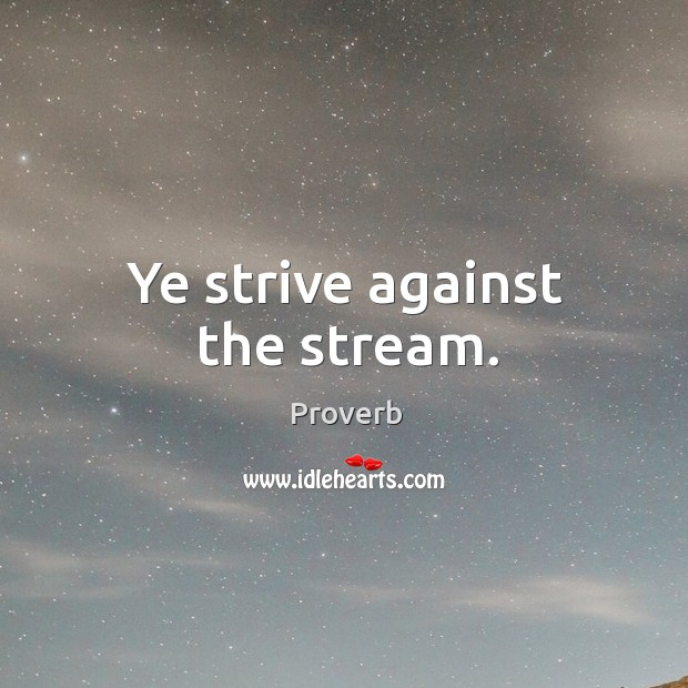 Ye strive against the stream. Image