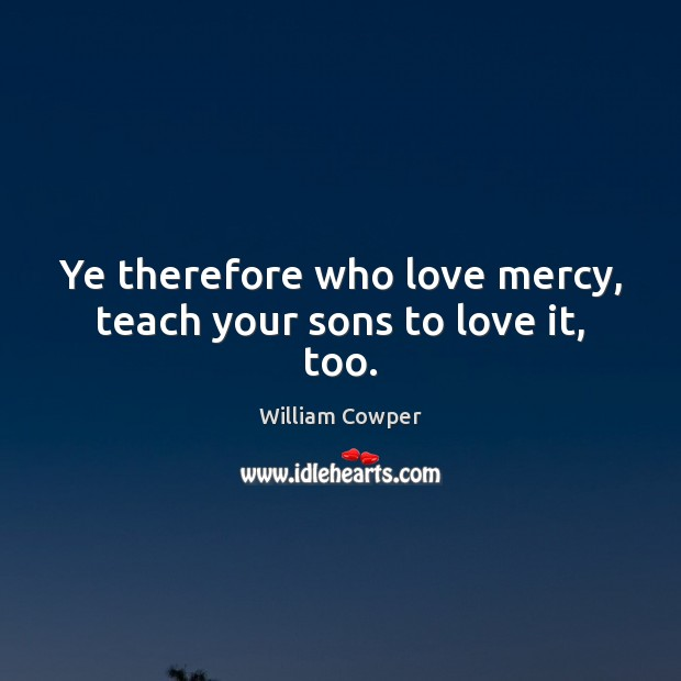 Ye therefore who love mercy, teach your sons to love it, too. William Cowper Picture Quote