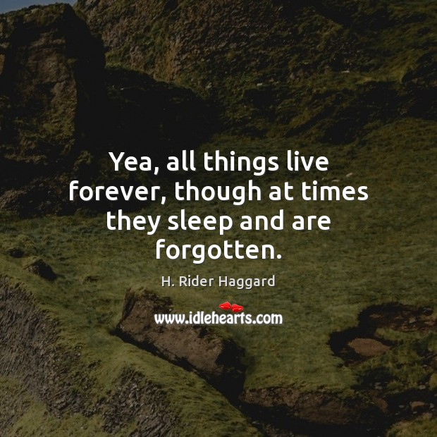 Yea, all things live forever, though at times they sleep and are forgotten. H. Rider Haggard Picture Quote